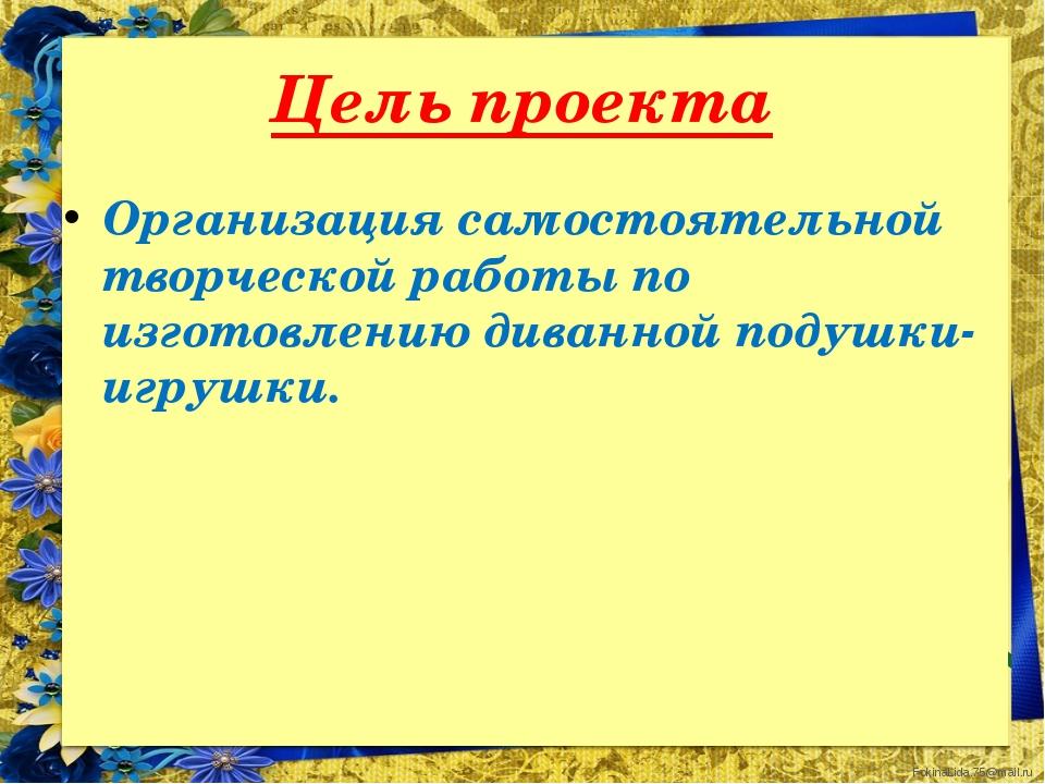 Цель проекта Организация самостоятельной творческой работы по изготовлению ди...