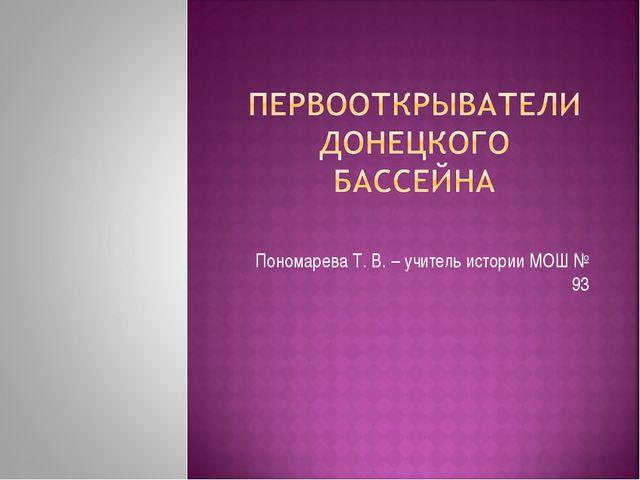 Пономарева Т. В. – учитель истории МОШ № 93