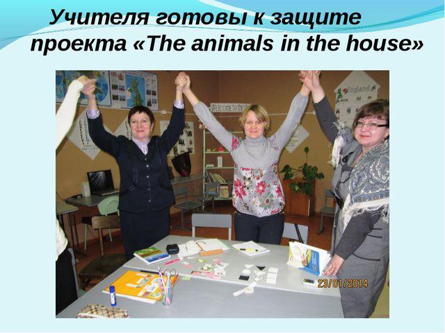 Учителя готовы к защите проекта «The animals in the house»