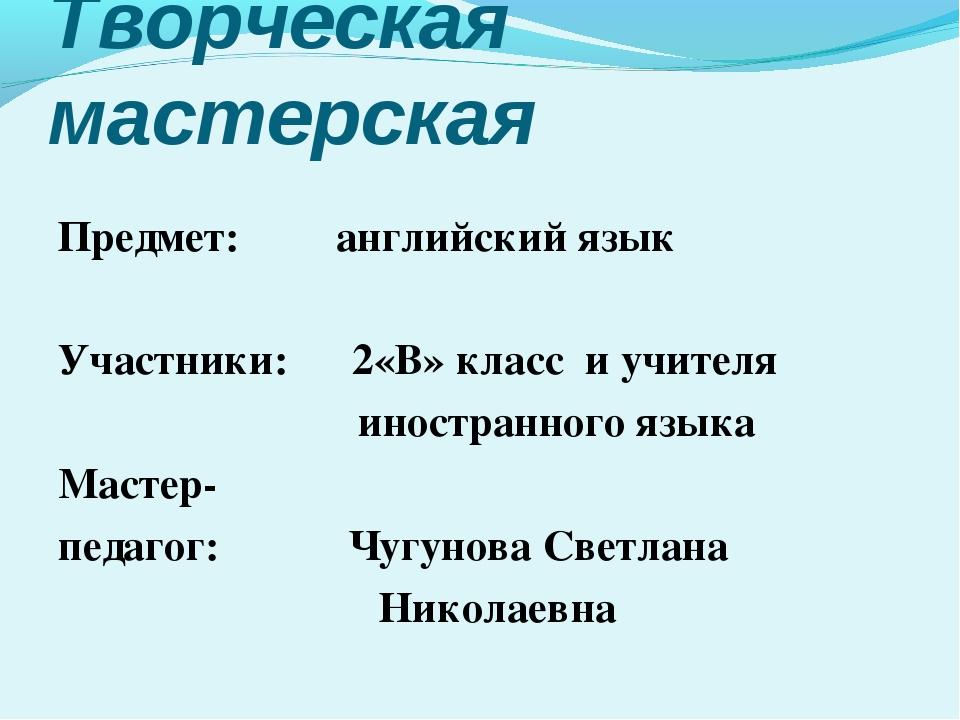 Творческая мастерская Предмет: английский язык Участники: 2«В» класс и учител...