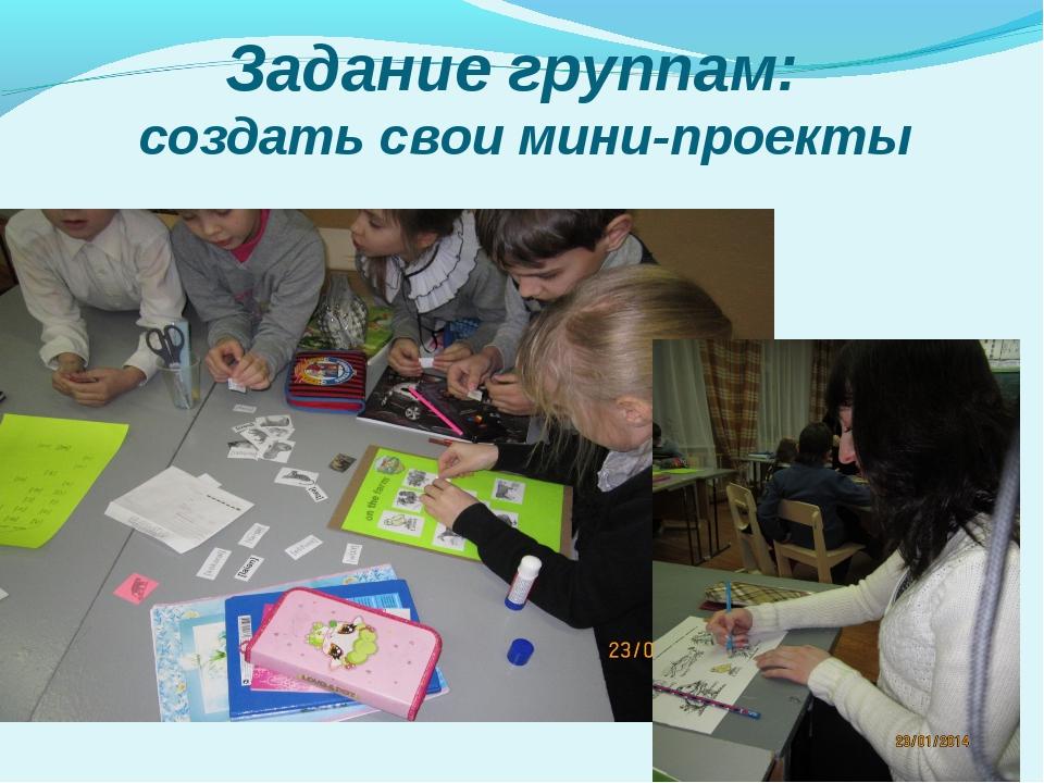 Задание группам: создать свои мини-проекты