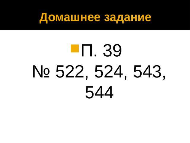 Домашнее задание П. 39 № 522, 524, 543, 544