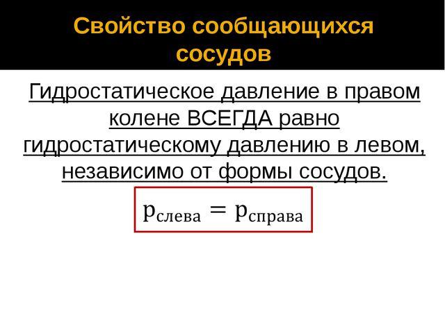 Свойство сообщающихся сосудов Гидростатическое давление в правом колене ВСЕГД...