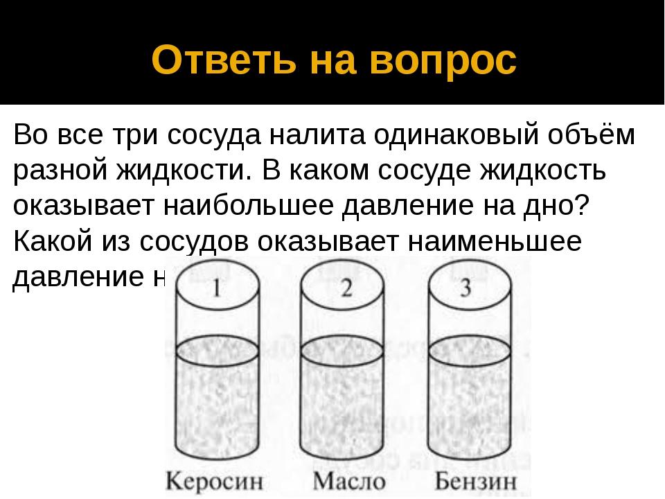 Ответь на вопрос Во все три сосуда налита одинаковый объём разной жидкости. В...