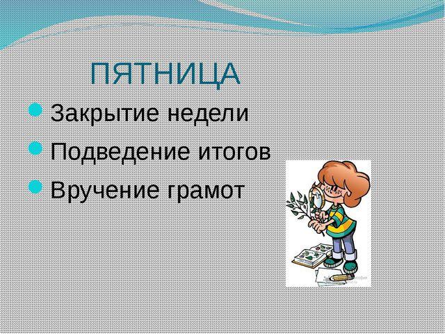 ПЯТНИЦА Закрытие недели Подведение итогов Вручение грамот