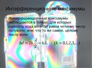 Интерференционные максимумы Интерференционные максимумы наблюдаются в точках,