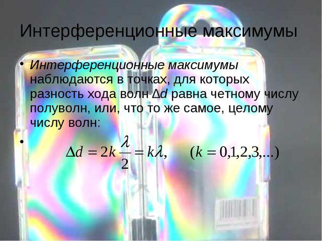 Интерференционные максимумы Интерференционные максимумы наблюдаются в точках,...