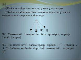 №5 а)Қай жағдайда маятник ең үлкен үдеу алады б)Қай жағдайда маятник потенциа
