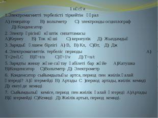 1 нұсқа 1.Электромагнитті тербелісті тіркейтін құрал А) генератор В) вольтмет