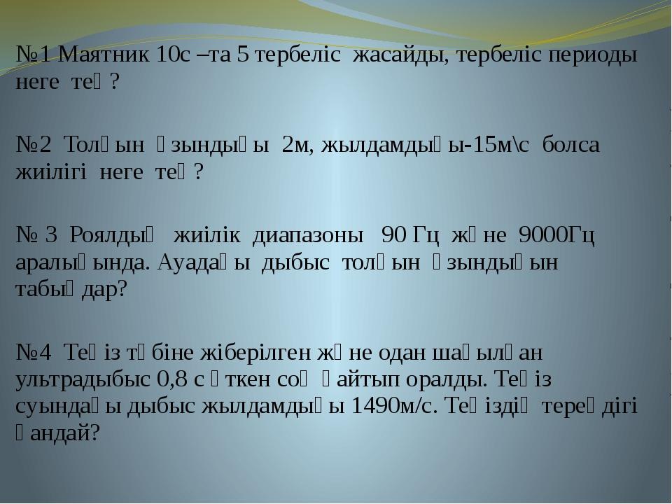 №1 Маятник 10с –та 5 тербеліс жасайды, тербеліс периоды неге тең? №2 Толқын ұ...