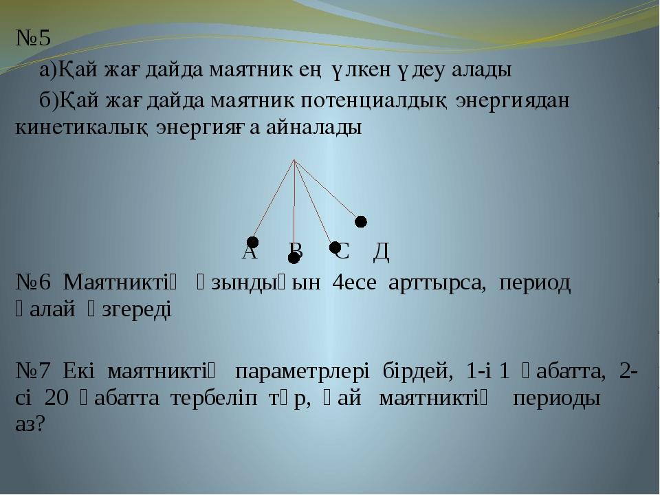 №5 а)Қай жағдайда маятник ең үлкен үдеу алады б)Қай жағдайда маятник потенциа...