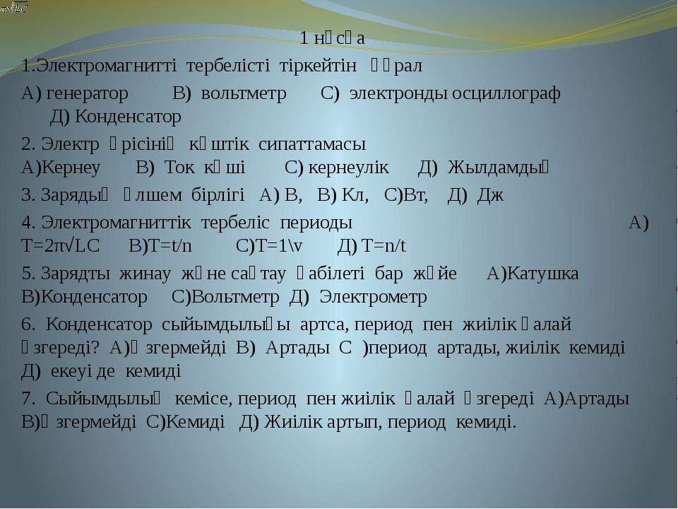 1 нұсқа 1.Электромагнитті тербелісті тіркейтін құрал А) генератор В) вольтмет...
