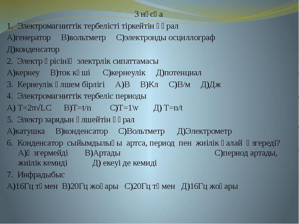 3 нұсқа 1. Электромагниттік тербелісті тіркейтін құрал А)генератор В)вольтмет...