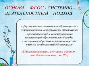 ОСНОВА ФГОС - СИСТЕМНО - ДЕЯТЕЛЬНОСТНЫЙ ПОДХОД - формирование готовности обуч