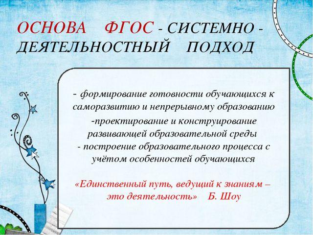 ОСНОВА ФГОС - СИСТЕМНО - ДЕЯТЕЛЬНОСТНЫЙ ПОДХОД - формирование готовности обуч...