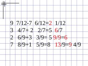 9 7/12-7 6/12=2 1/12 3 4/7+ 2 2/7=5 6/7 2 6/9+3 3/9= 5 9/9=6 7 8/9+1 5/9=8 13