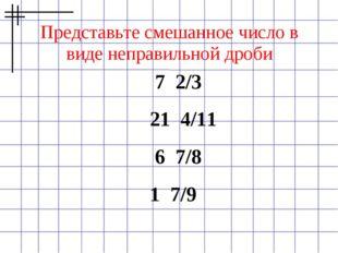 Представьте смешанное число в виде неправильной дроби 7 2/3  21 4/11  6 7/