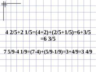 4 2/5+2 1/5=(4+2)+(2/5+1/5)=6+3/5 =6 3/5 7 5/9-4 1/9=(7-4)+(5/9-1/9)=3+4/9=3