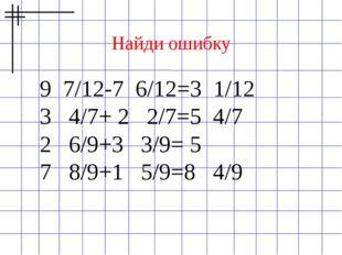 Найди ошибку 9 7/12-7 6/12=3 1/12 3 4/7+ 2 2/7=5 4/7 2 6/9+3 3/9= 5 7 8/9+1 5