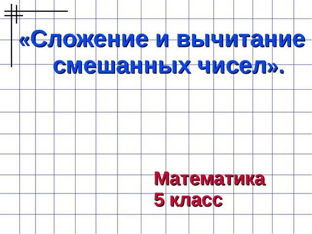 «Сложение и вычитание смешанных чисел». Математика 5 класс