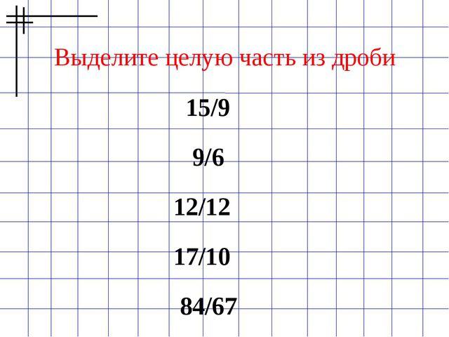 Выделите целую часть из дроби  15/9 9/6 12/12  17/10  84/67