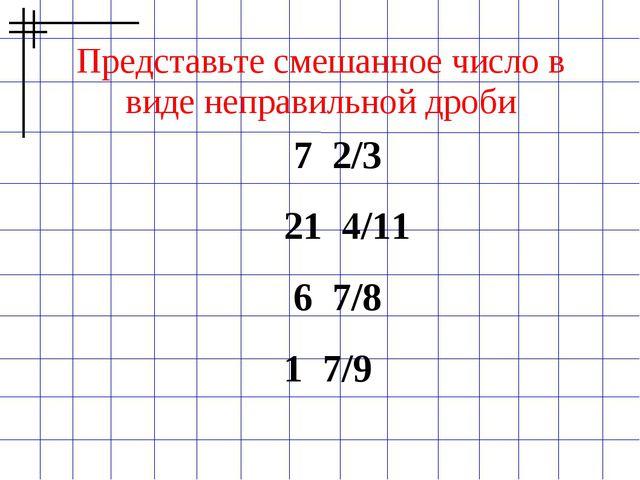 Представьте смешанное число в виде неправильной дроби 7 2/3  21 4/11  6 7/...