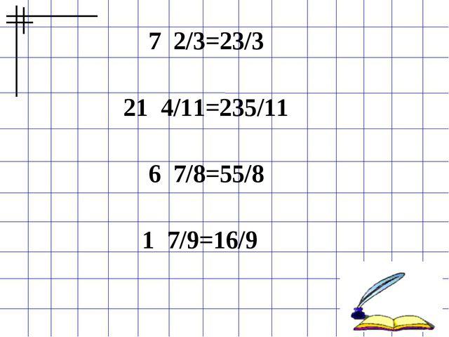 7 2/3=23/3  21 4/11=235/11  6 7/8=55/8  1 7/9=16/9
