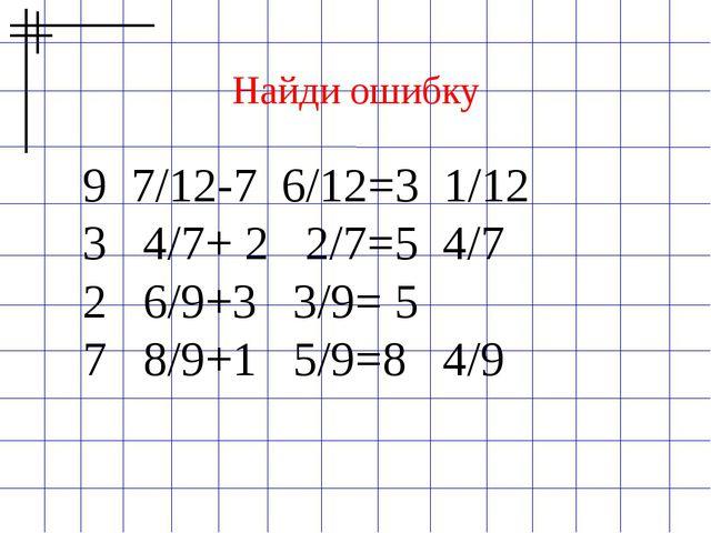 Найди ошибку 9 7/12-7 6/12=3 1/12 3 4/7+ 2 2/7=5 4/7 2 6/9+3 3/9= 5 7 8/9+1 5...