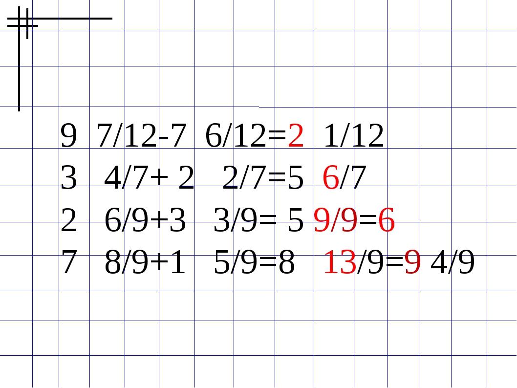 9 7/12-7 6/12=2 1/12 3 4/7+ 2 2/7=5 6/7 2 6/9+3 3/9= 5 9/9=6 7 8/9+1 5/9=8 13...