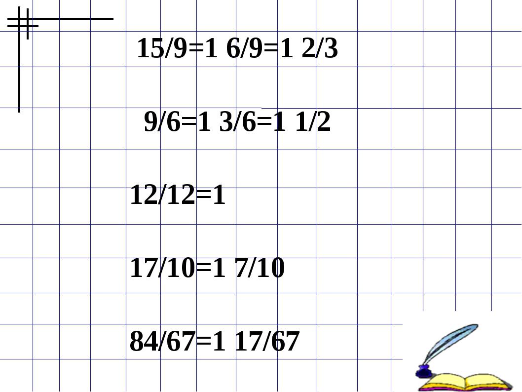 15/9=1 6/9=1 2/3 9/6=1 3/6=1 1/2 12/12=1  17/10=1 7/10  84/67=1 17/67