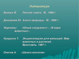 Литература Бианки В. Лесная газета. М., 1986 г. Дмитриев Ю. Книга природы. М.