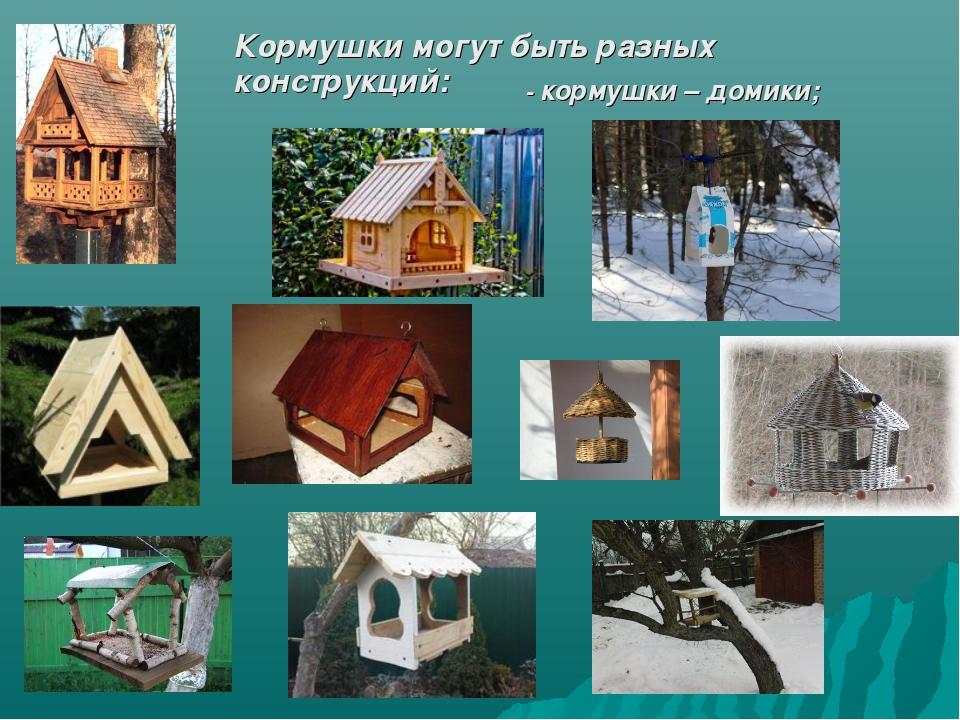 Кормушки могут быть разных конструкций: - кормушки – домики;