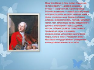 Миха́йло (Михаи́л) Васи́льевич Ломоно́сов (8(19) ноября 1711, деревня Денисо