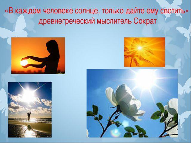 «В каждом человеке солнце, только дайте ему светить» древнегреческий мыслител...