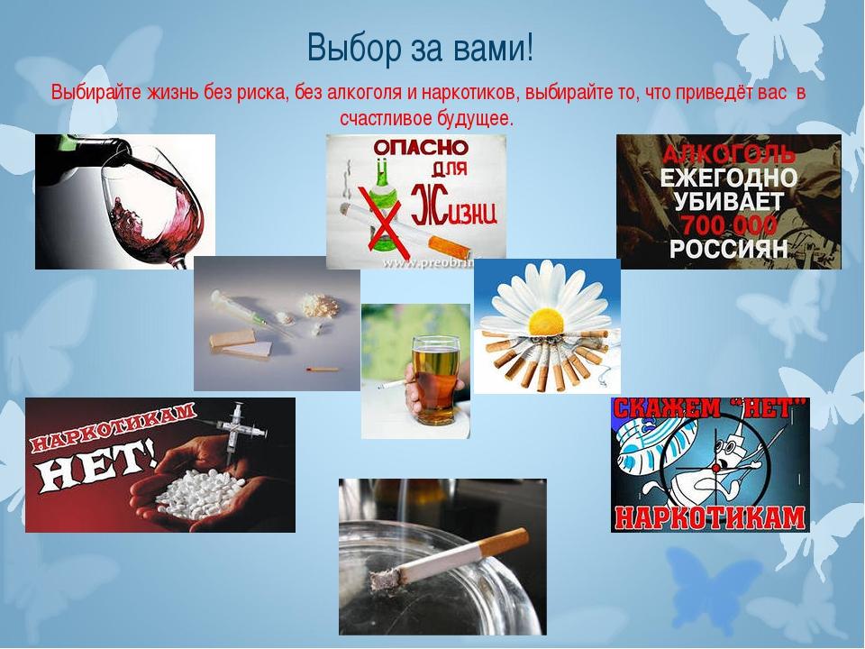 Выбор за вами! Выбирайте жизнь без риска, без алкоголя и наркотиков, выбирайт...