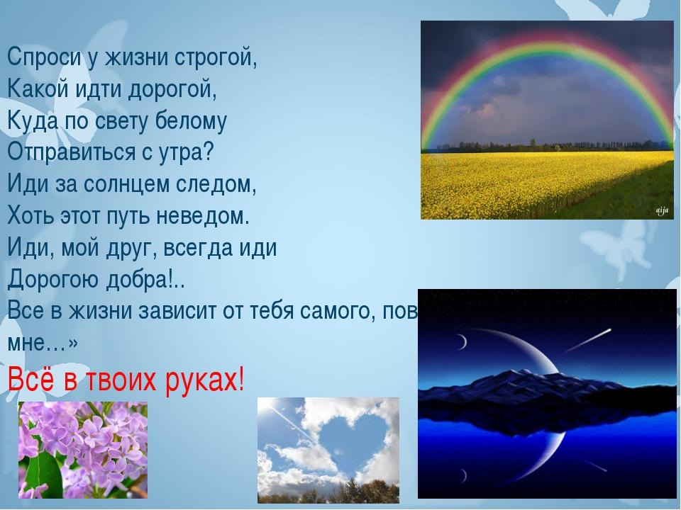 Спроси у жизни строгой, Какой идти дорогой, Куда по свету белому Отправиться...