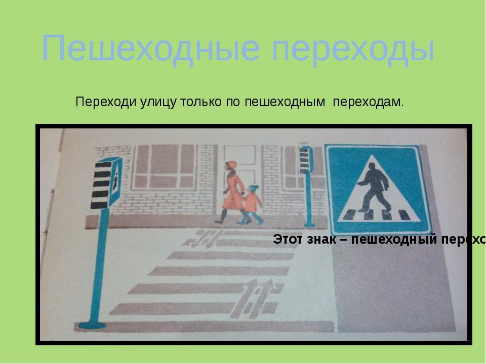 Пешеходные переходы Переходи улицу только по пешеходным переходам. Этот знак...