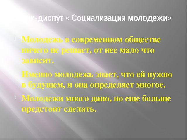 Мини-диспут « Социализация молодежи» Молодежь в современном обществе ничего н...