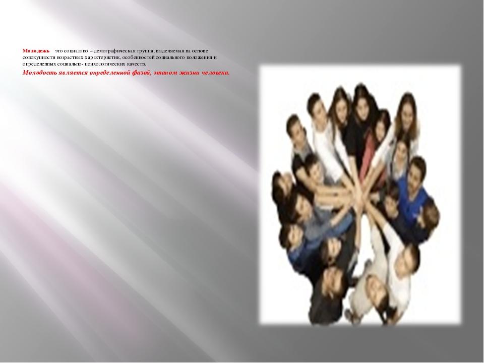 Молодежь – это социально – демографическая группа, выделяемая на основе совок...