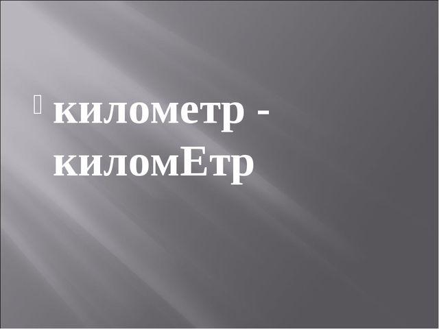 километр - киломЕтр
