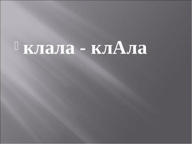 клала - клАла