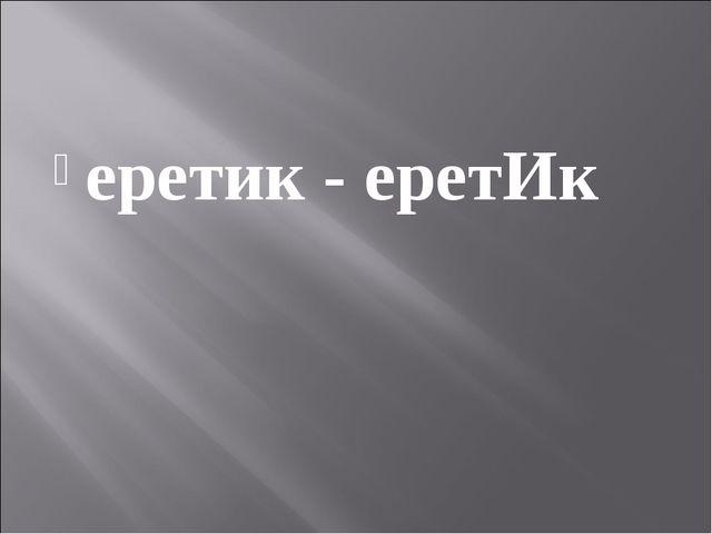 еретик - еретИк