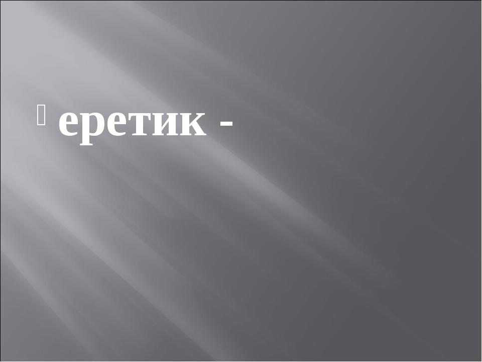 еретик -