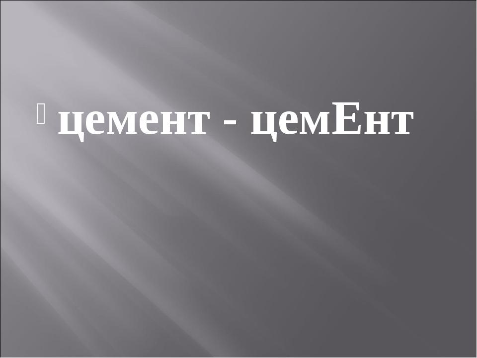 цемент - цемЕнт