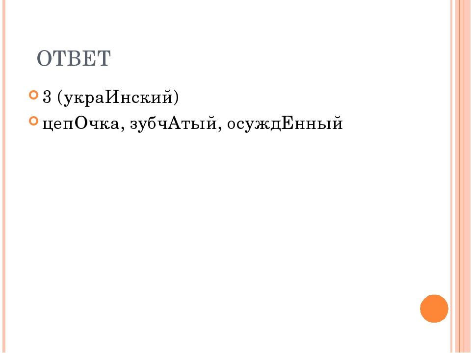 ОТВЕТ 3 (украИнский) цепОчка, зубчАтый, осуждЕнный