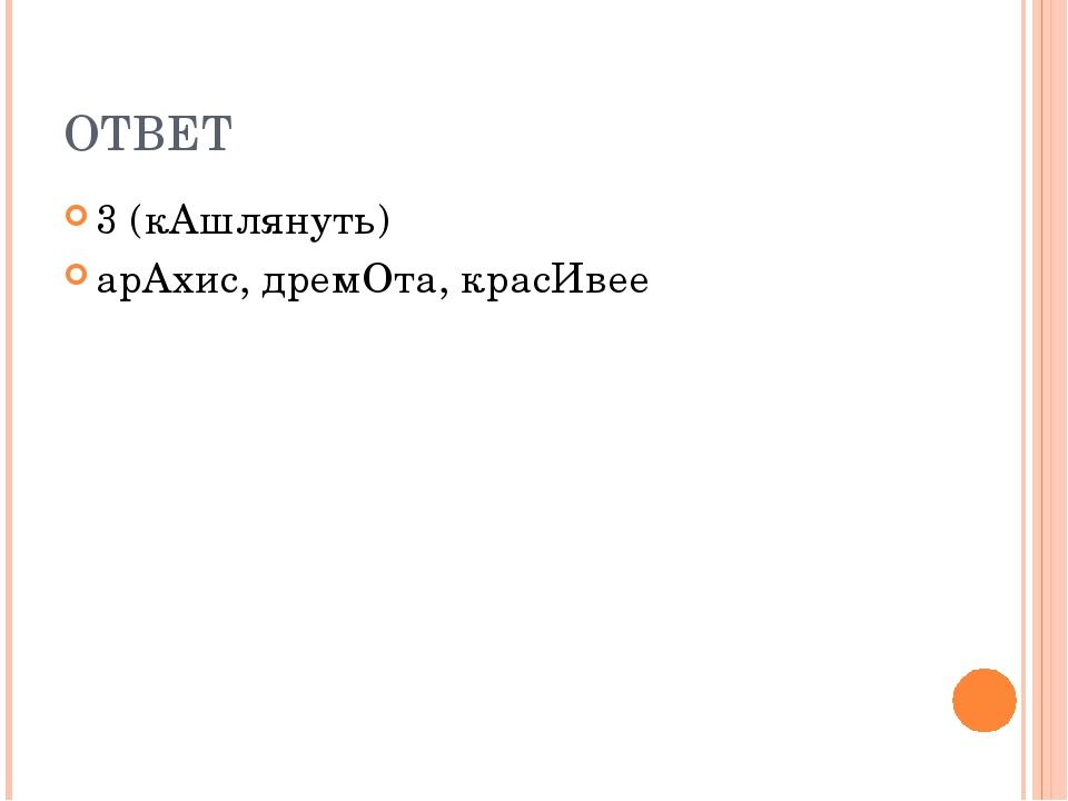 ОТВЕТ 3 (кАшлянуть) арАхис, дремОта, красИвее