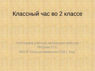 Классный час во 2 классе Составила учитель начальных классов Петрова О.С. МБО