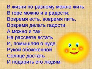 В жизни по-разному можно жить: В горе можно и в радости; Вовремя есть, воврем