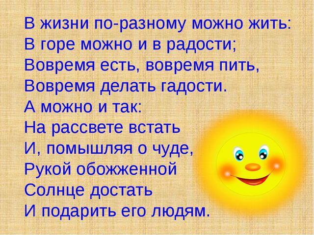 В жизни по-разному можно жить: В горе можно и в радости; Вовремя есть, воврем...