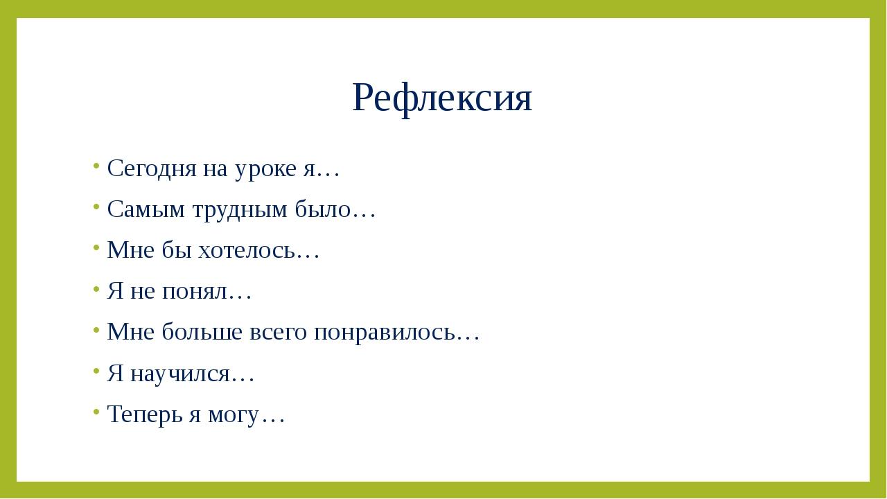 Рефлексия Сегодня на уроке я… Самым трудным было… Мне бы хотелось… Я не понял...